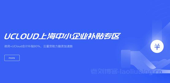 上海中小企业补贴:政府+UCloud合计补贴80%,有上海主体的企业营业执照就能参加,充2160元实际到账7200+2000元起!